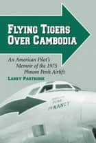Flying Tigers Over Cambodia - An American Pilot's Memoir of the 1975 Phnom Penh Airlift ebook by Larry Partridge