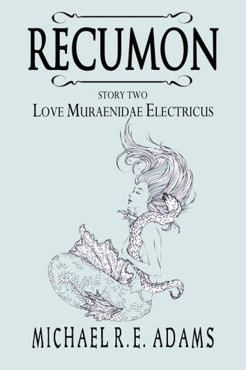 Recumon: Love Muraenidae Electricus (Story #2) ebook by Michael R.E. Adams