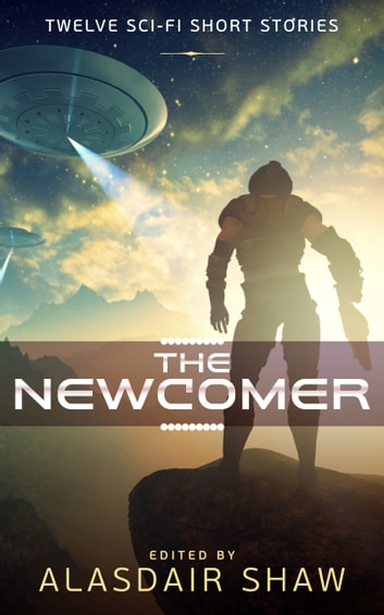 The Newcomer - Twelve Sci-fi Short Stories ebook by Alasdair Shaw,James S. Aaron,Laura Greenwood,Jonathan C. Gillespie,Griffin Carmichael,Cherise Kelley,Alec Hutson,Tom Germann,Richard Crawford,JJ Green,Cindy Carroll,J. Naomi Ay