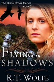Flying in Shadows (The Black Creek Series, Book 2) ebook by R.T. Wolfe