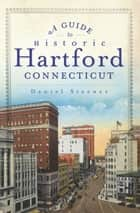 A Guide to Historic Hartford, Connecticut ebook by Daniel Sterner