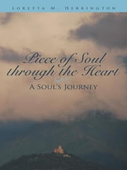 Piece of Soul Through the Heart - A Soul's Journey ebook by Loretta M. Herrington