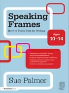 Speaking Frames: How to Teach Talk for Writing: Ages 10-14 ebook by Sue Palmer