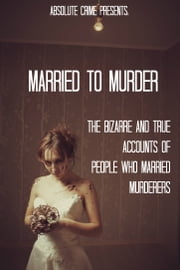 Married to Murder: The Bizarre and True Accounts of People Who Married Murderers ebook by William Webb