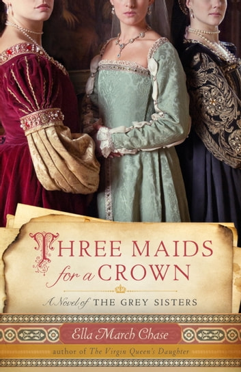 Three Maids for a Crown - A Novel of the Grey Sisters ebook by Ella March Chase