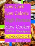 Low Carb Low Calorie High Protein Slow Cooker 255+ Recipes Cookbook eBook by Dona Carter