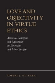 Love and Objectivity in Virtue Ethics - Aristotle, Lonergan, and Nussbaum on Emotions and Moral Insight ebook by Robert J. Fitterer