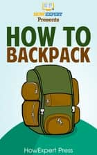 How To Backpack: Your Step-By-Step Guide To Backpacking ebook by HowExpert