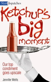 Ketchup's Big Moment - Our Top Condiment Goes Upscale ebook by Jennifer Wells