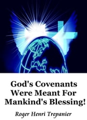 God's Covenants Were Meant For Mankind's Blessing! ebook by Roger Henri Trepanier