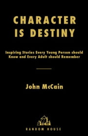 Character Is Destiny - Inspiring Stories Every Young Person Should Know and Every Adult Should Remember ebook by John McCain,Mark Salter