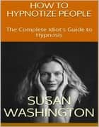 How to Hypnotize People: The Complete Idiot's Guide to Hypnosis ebook by Susan Washington