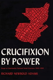 Crucifixion by Power - Essays on Guatemalan National Social Structure, 1944–1966 ebook by Richard Newbold Adams