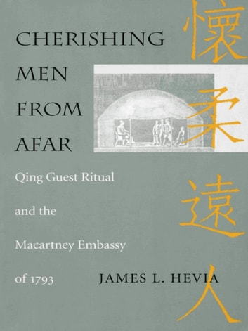 Cherishing Men from Afar - Qing Guest Ritual and the Macartney Embassy of 1793 ebook by James L. Hevia