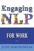 Engaging NLP for Work ebook by Judy Bartkowiak