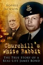 Churchill's White Rabbit - The True Story of a Real-Life James Bond ebook by Sophie Jackson