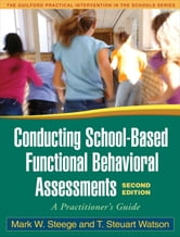 Conducting School-Based Functional Behavioral Assessments, Second Edition - A Practitioner's Guide ebook by Mark W. Steege, Phd,T. Steuart Watson, PhD
