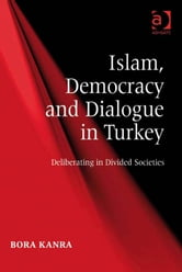 Islam, Democracy and Dialogue in Turkey - Deliberating in Divided Societies ebook by Dr Bora Kanra