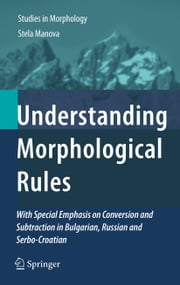Understanding Morphological Rules - With Special Emphasis on Conversion and Subtraction in Bulgarian, Russian and Serbo-Croatian ebook by Stela Manova