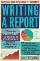Writing A Report, 9th Edition ebook by John Bowden