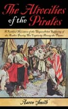 The Atrocities of the Pirates - A Faithful Narrative of the Unparalleled Suffering of the Author During His Captivity Among the Pirates ebook by Aaron Smith