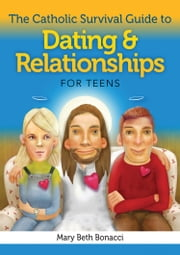 The Catholic Survival Guide to Dating and Relationships for Teens ebook by Mary Beth Bonacci