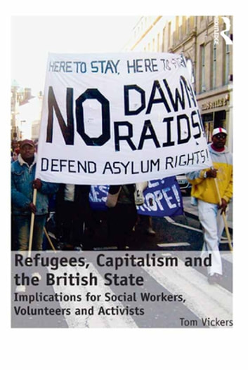 Refugees, Capitalism and the British State - Implications for Social Workers, Volunteers and Activists ebook by Tom Vickers
