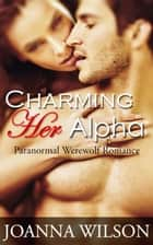 Charming Her Alpha (Paranormal Werewolf Romance) ebook by Joanna Wilson