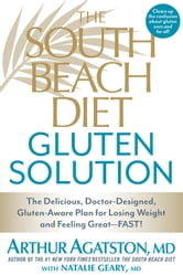 The South Beach Diet Gluten Solution - The Delicious, Doctor-Designed, Gluten-Aware Plan for Losing Weight and Feeling Great—Fast! ebook by Arthur Agatston,Natalie Geary