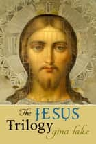 The Jesus Trilogy ebook by Gina Lake