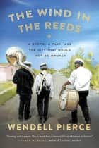 The Wind in the Reeds - A Storm, A Play, and the City That Would Not Be Broken ebook by Wendell Pierce, Rod Dreher