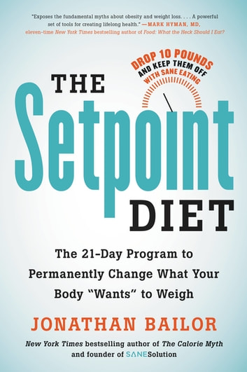 "The Setpoint Diet - The 21-Day Program to Permanently Change What Your Body ""Wants"" to Weigh ebook by Jonathan Bailor"