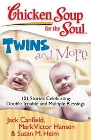 Chicken Soup for the Soul: Twins and More - 101 Stories Celebrating Double Trouble and Multiple Blessings ebook by Jack Canfield,Mark Victor Hansen,Susan M. Heim