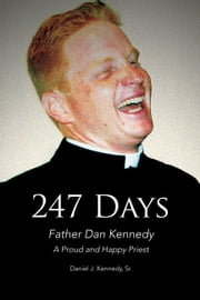 247 Days - Father Dan Kennedy, A Proud and Happy Priest ebook by Daniel J. Kennedy, Sr.