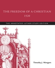 The Freedom of a Christian, 1520 - The Annotated Luther Study Edition ebook by Martin Luther, Timothy J. Wengert