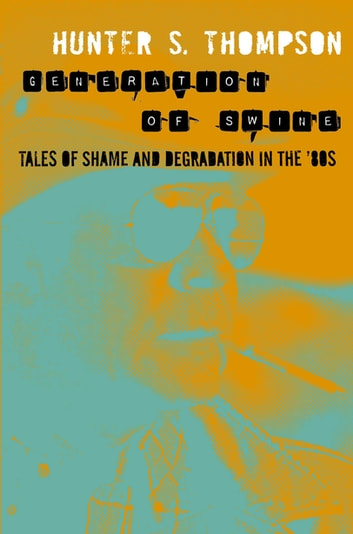 Generation of Swine - Tales of Shame and Degradation in the '80s eBook by Hunter Thompson