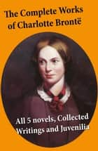 The Complete Works of Charlotte Brontë: all 5 novels + Collected Writings and Juvenilia - Jane Eyre + Shirley + Villette + The Professor + Emma (unfinished) + Juvenilia: Tales of Angria, Mina Laury, Stancliffe's Hotel, The Story of Willie Ellin, Albion and Marina, Angria and the Angrians, Tales of the Islanders, The Green Dwarf ebook by Charlotte Brontë