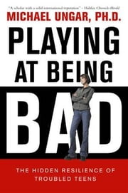 Playing at Being Bad - The Hidden Resilience of Troubled Teens ebook by Michael Ungar