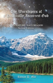 The Worshipers of a Politically Incorrect God - God-Nature Nature-God ebook by Roman D. Mac