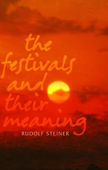 The Festivals and their Meaning - What do the festivals mean to us today? ebook by Rudolf Steiner