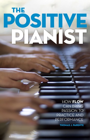 The Positive Pianist - How Flow Can Bring Passion to Practice and Performance ebook by Thomas J. Parente