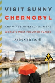 Visit Sunny Chernobyl - And Other Adventures in the Worlds Most Polluted Places ebook by Andrew Blackwell