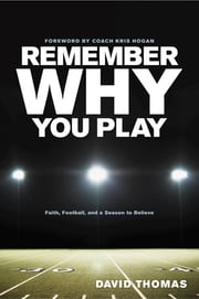 Remember Why You Play - Faith, Football, and a Season to Believe ebook by David Thomas, Kris Hogan