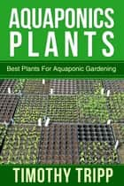 Aquaponics Plants - Best Plants For Aquaponic Gardening ebook by Timothy Tripp