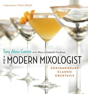 The Modern Mixologist - Contemporary Classic Cocktails ebook by Tony Abou-Ganim,Mary Elizabeth Faulkner,Mario Batali