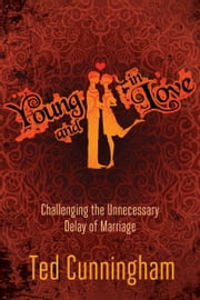 Young and in Love: Challenging the Unnecessary Delay of Marriage - Challenging the Unnecessary Delay of Marriage ebook by Ted Cunningham