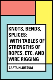 Knots, Bends, Splices: With tables of strengths of ropes, etc. and wire rigging ebook by Captain Jutsum