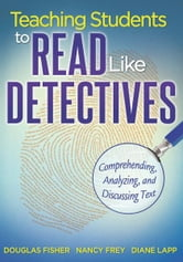 Teaching Students to Read Like Detectives - Comprehending, Analyzing and Discussing Text ebook by Douglas Fisher,Nancy Frey