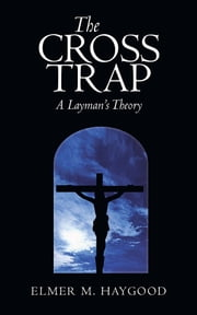The Cross Trap - A Layman's Theory ebook by Elmer M. Haygood