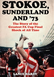 Stokoe, Sunderland and 73 - The Story Of the Greatest FA Cup Final Shock of All Time ebook by Lance Hardy